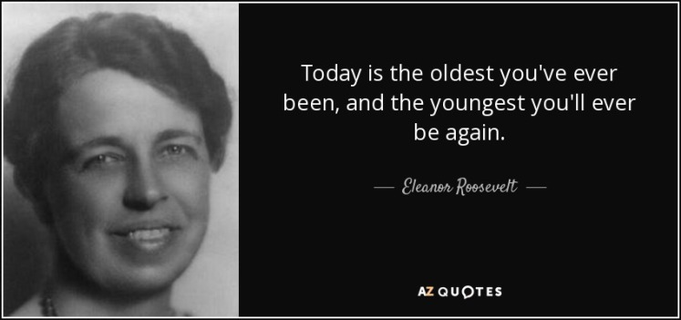 quote-today-is-the-oldest-you-ve-ever-been-and-the-youngest-you-ll-ever-be-again-eleanor-roosevelt-50-43-90